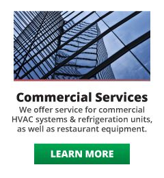 Commercial Services: We offer service for commercial HVAC systems and refrigeration units, as well as restaurant equipment. Learn More