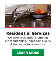 Residential Services: We offer residential plumbing, air conditioning, indoor air quality and hot water tank services. Learn More